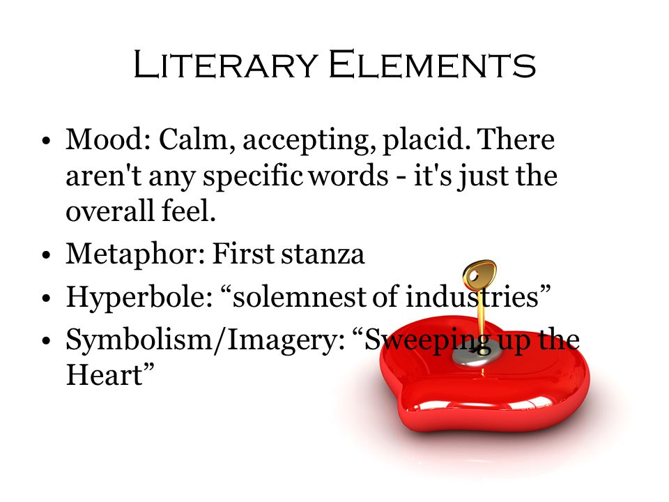 Literary Elements Mood: Calm, accepting, placid. There aren't any specific words - it's just the overall feel. Metaphor: First stanza Hyperbole: solem