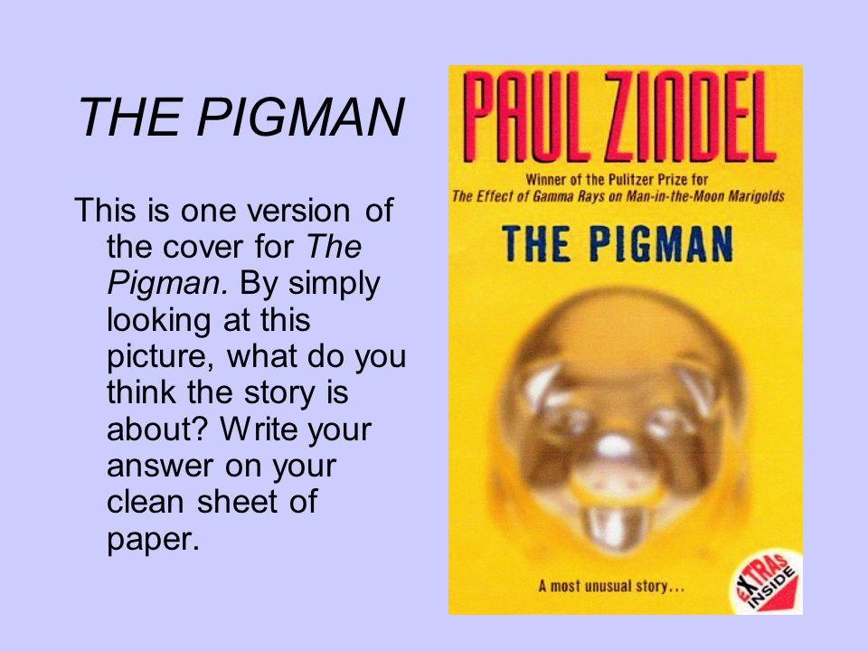 THE PIGMAN On your paper (either on the front if you still have room or on the back), respond to the following slide.