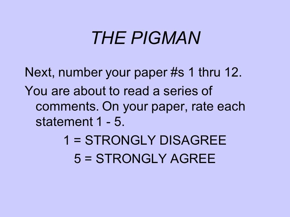 THE PIGMAN Next, number your paper #s 1 thru 12. You are about to read a series of comments. On your paper, rate each statement 1 - 5. 1 = STRONGLY DI