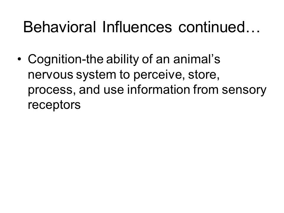 Behavioral Influences continued… Cognition-the ability of an animals nervous system to perceive, store, process, and use information from sensory rece