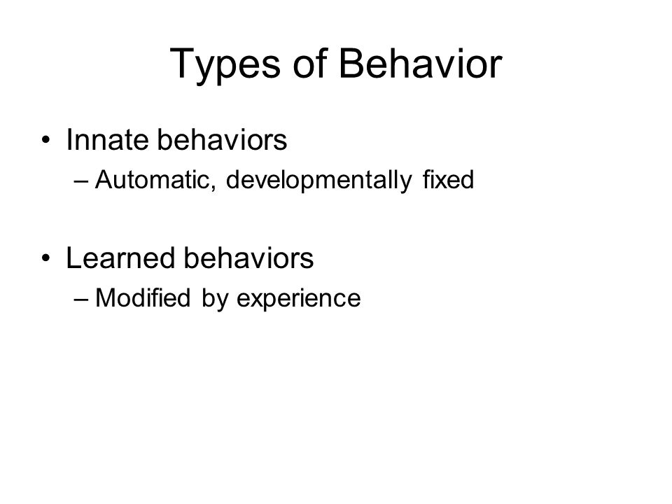 Types of Behavior Innate behaviors –Automatic, developmentally fixed Learned behaviors –Modified by experience