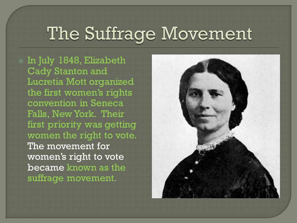 In July 1848, Elizabeth Cady Stanton and Lucretia Mott organized the first womens rights convention in Seneca Falls, New York. Their first priority wa