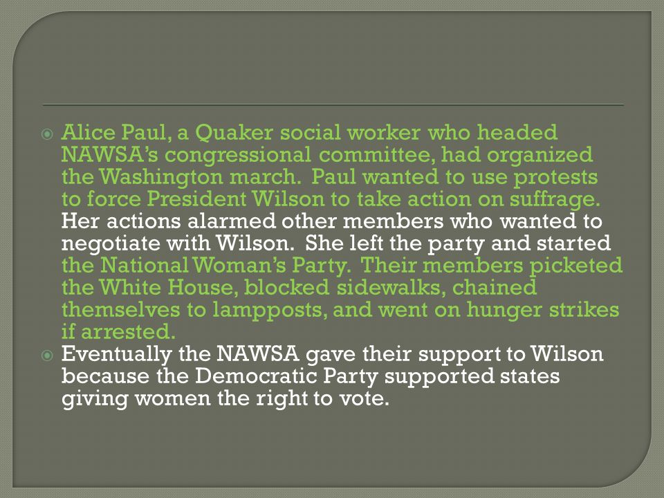 Alice Paul, a Quaker social worker who headed NAWSAs congressional committee, had organized the Washington march. Paul wanted to use protests to force