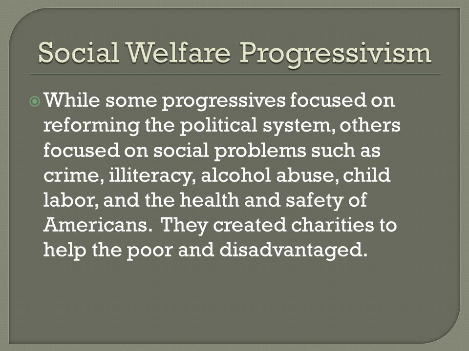 While some progressives focused on reforming the political system, others focused on social problems such as crime, illiteracy, alcohol abuse, child l