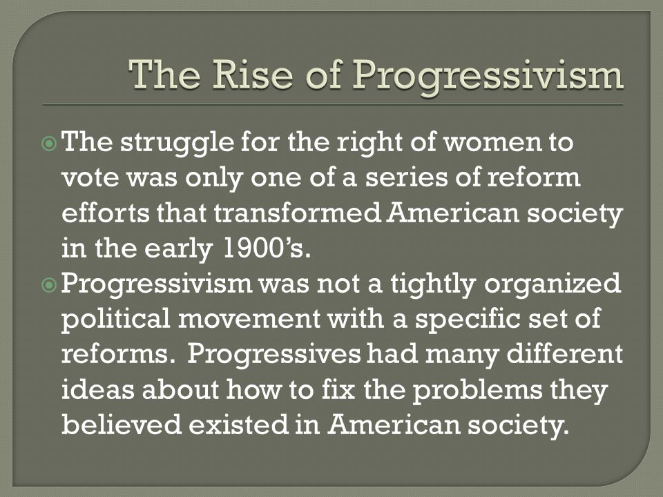 The struggle for the right of women to vote was only one of a series of reform efforts that transformed American society in the early 1900s. Progressi