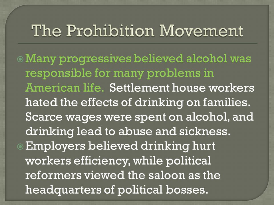 Many progressives believed alcohol was responsible for many problems in American life. Settlement house workers hated the effects of drinking on famil