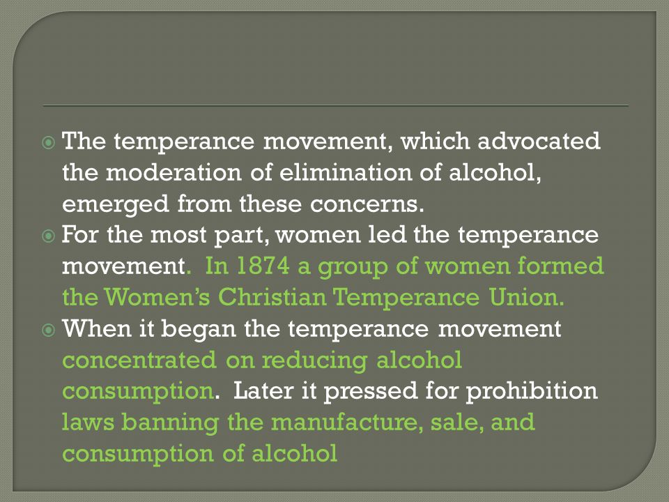 The temperance movement, which advocated the moderation of elimination of alcohol, emerged from these concerns. For the most part, women led the tempe