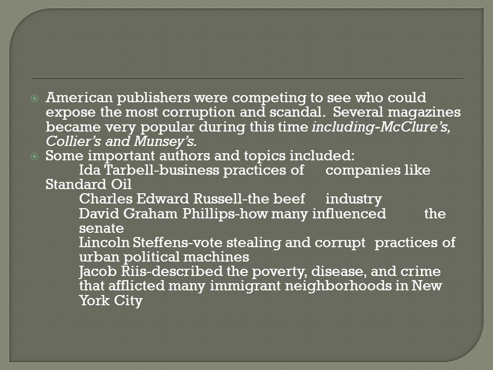 American publishers were competing to see who could expose the most corruption and scandal. Several magazines became very popular during this time inc