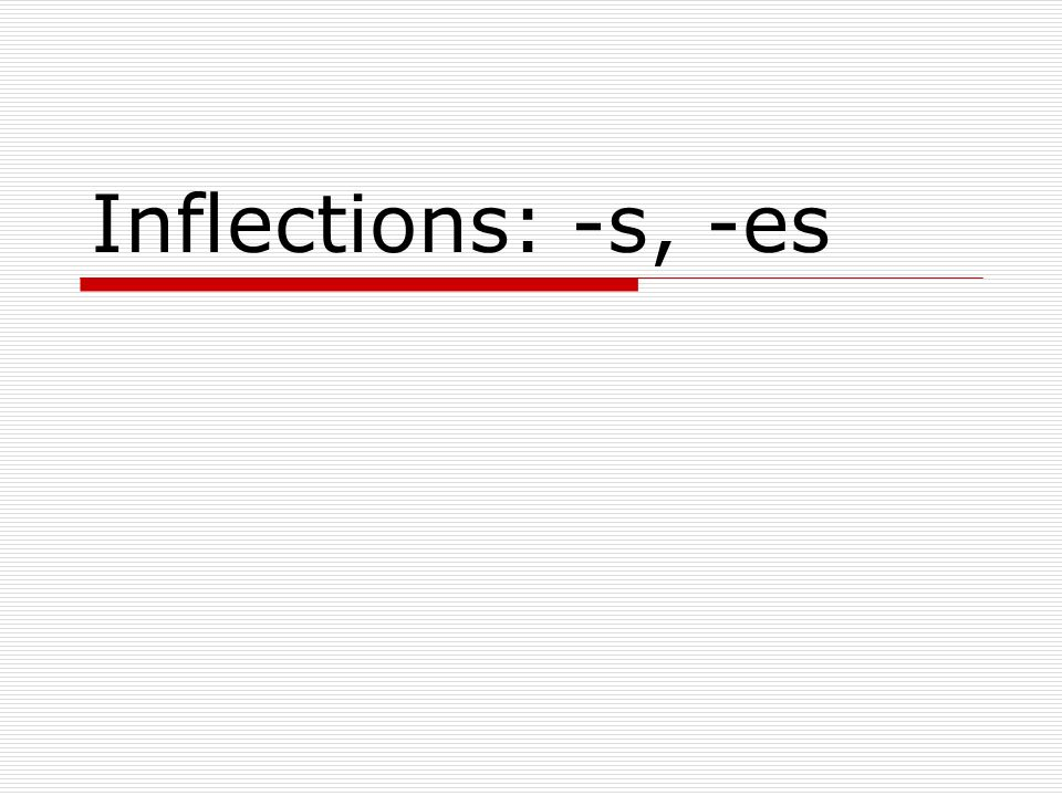 Inflections: -s, -es