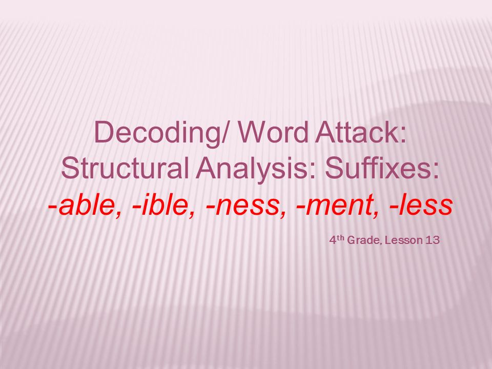 Decoding/ Word Attack: Structural Analysis: Suffixes: -able, -ible, -ness, -ment, -less 4 th Grade, Lesson 13
