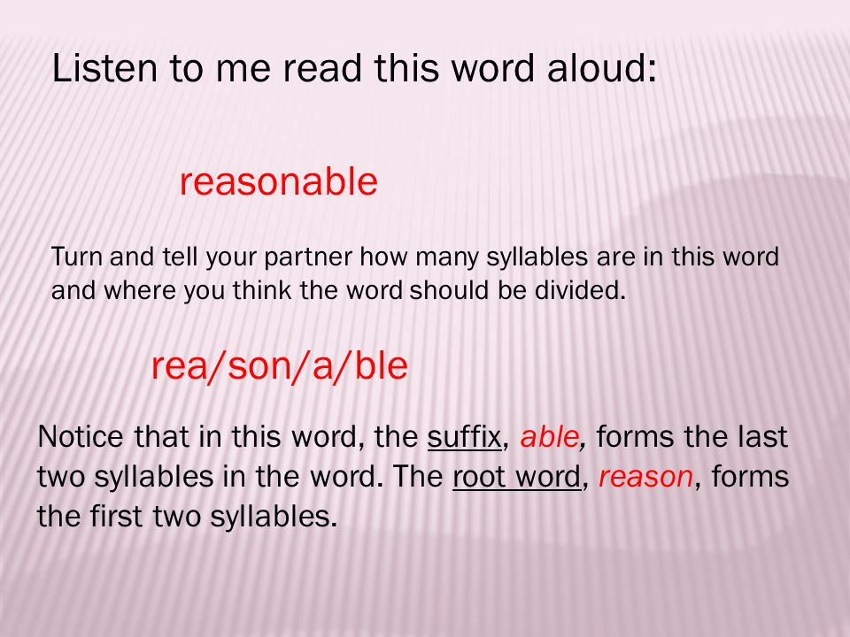 Listen to me read this word aloud: reasonable Turn and tell your partner how many syllables are in this word and where you think the word should be divided.