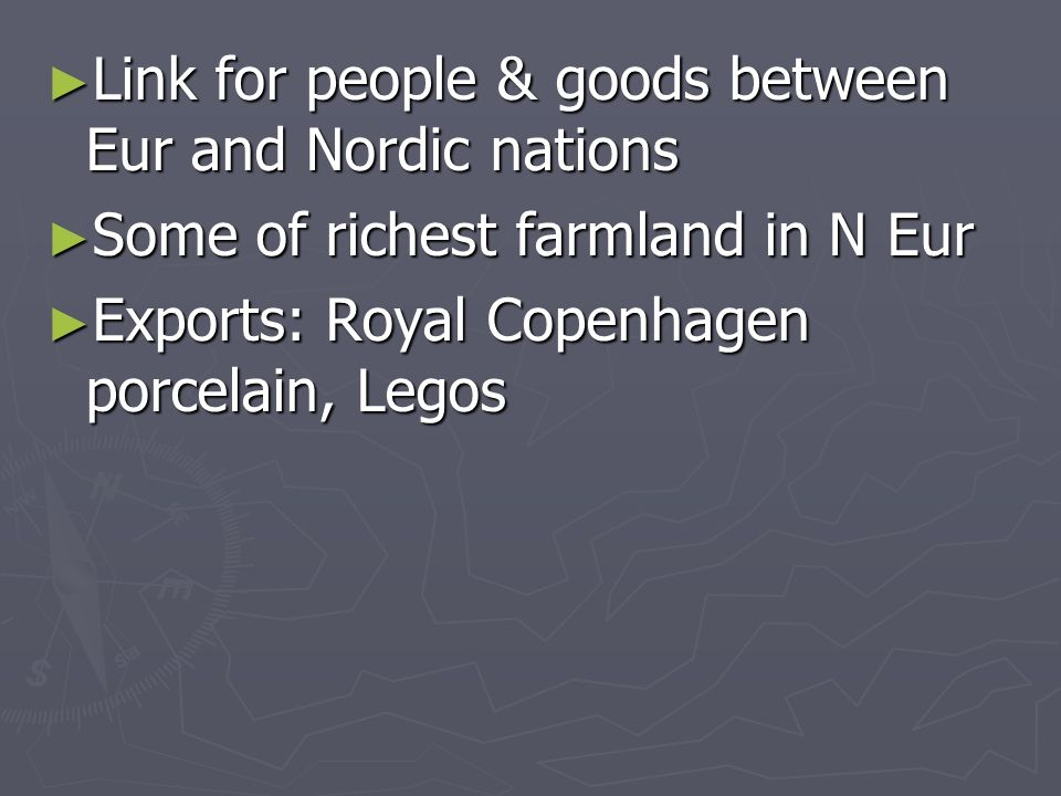 Link for people & goods between Eur and Nordic nations Link for people & goods between Eur and Nordic nations Some of richest farmland in N Eur Some of richest farmland in N Eur Exports: Royal Copenhagen porcelain, Legos Exports: Royal Copenhagen porcelain, Legos