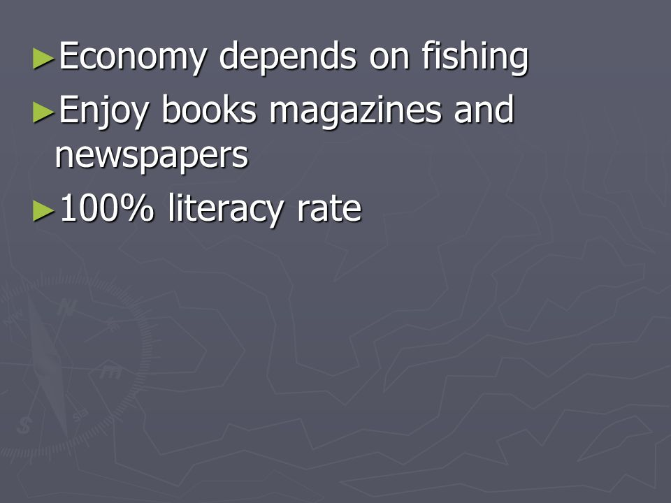 Economy depends on fishing Economy depends on fishing Enjoy books magazines and newspapers Enjoy books magazines and newspapers 100% literacy rate 100% literacy rate