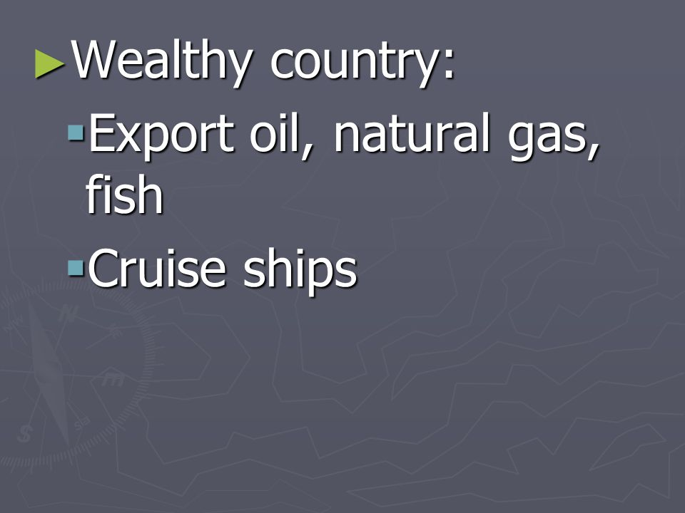 Wealthy country: Wealthy country: Export oil, natural gas, fish Export oil, natural gas, fish Cruise ships Cruise ships