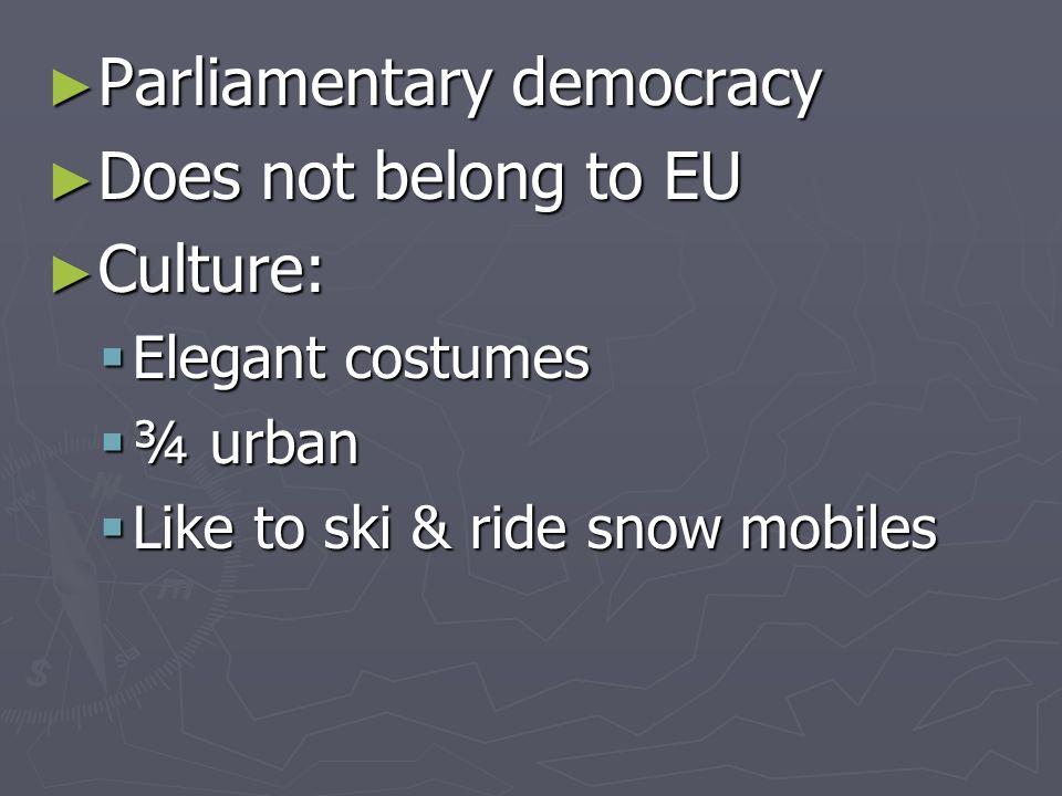 Parliamentary democracy Parliamentary democracy Does not belong to EU Does not belong to EU Culture: Culture: Elegant costumes Elegant costumes ¾ urban ¾ urban Like to ski & ride snow mobiles Like to ski & ride snow mobiles