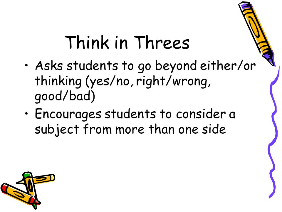 Think in Threes Asks students to go beyond either/or thinking (yes/no, right/wrong, good/bad) Encourages students to consider a subject from more than