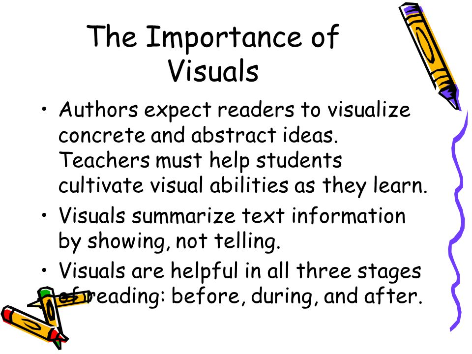 The Importance of Visuals Authors expect readers to visualize concrete and abstract ideas. Teachers must help students cultivate visual abilities as t