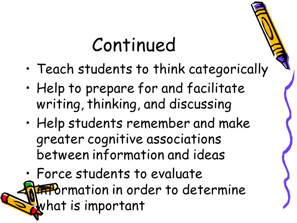 Continued Teach students to think categorically Help to prepare for and facilitate writing, thinking, and discussing Help students remember and make g