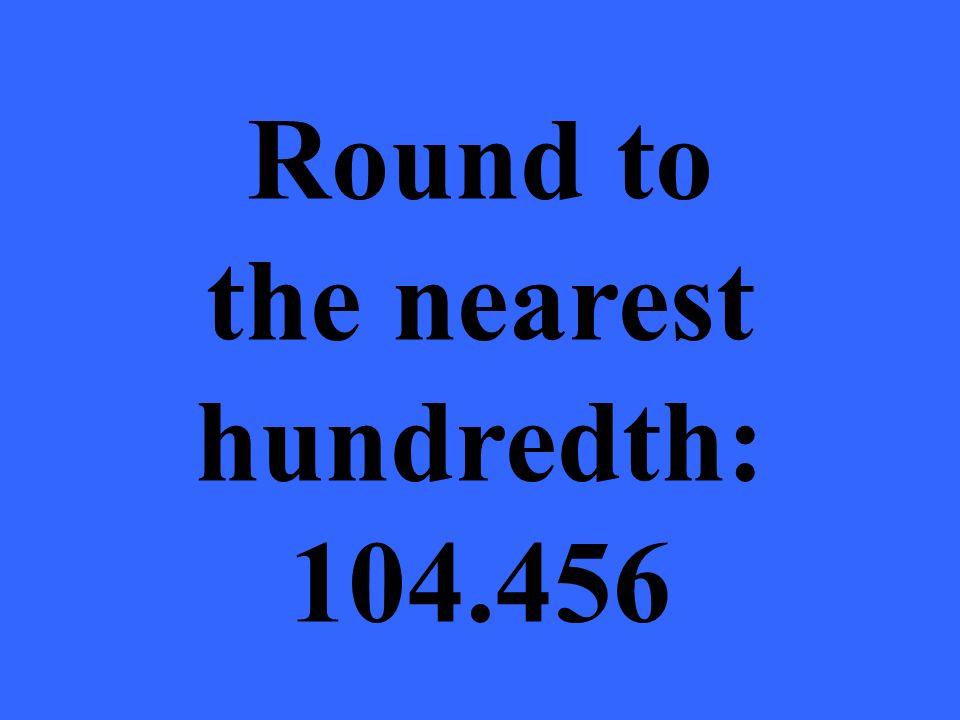 Round to the nearest hundredth: 104.456
