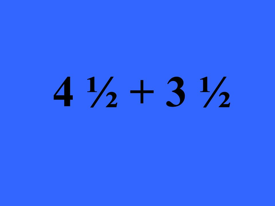 4 ½ + 3 ½