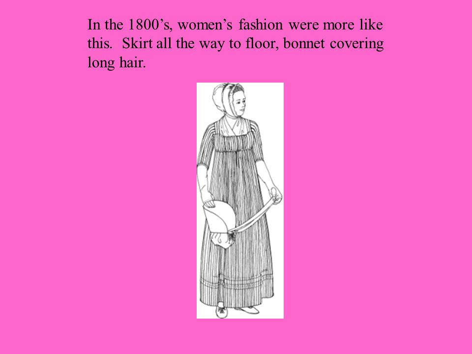 In the 1800s, womens fashion were more like this.