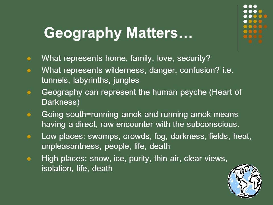 Geography Matters… What represents home, family, love, security? What represents wilderness, danger, confusion? i.e. tunnels, labyrinths, jungles Geog