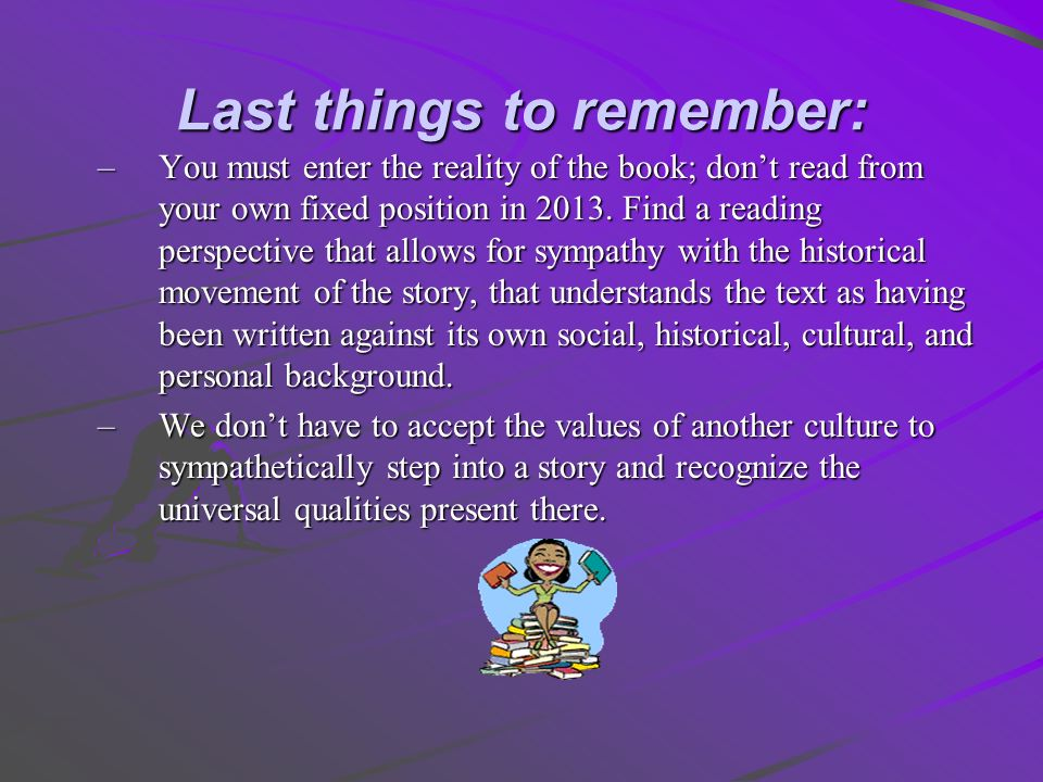 Last things to remember: –You must enter the reality of the book; dont read from your own fixed position in 2013. Find a reading perspective that allo