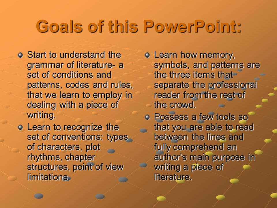 Goals of this PowerPoint: Start to understand the grammar of literature- a set of conditions and patterns, codes and rules, that we learn to employ in