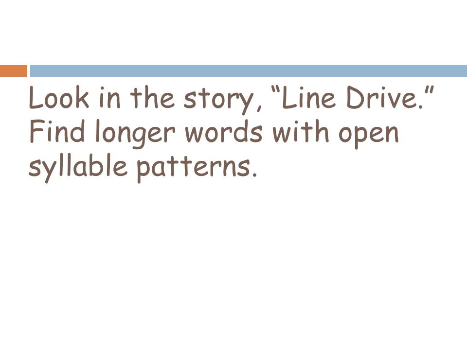 Look in the story, Line Drive. Find longer words with open syllable patterns.