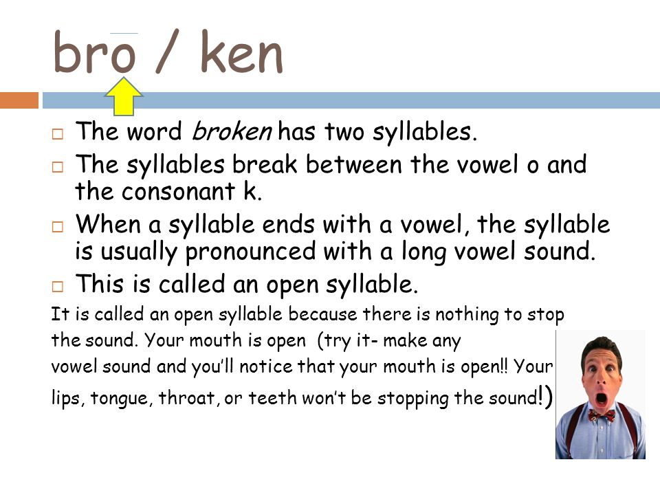 bro / ken The word broken has two syllables. The syllables break between the vowel o and the consonant k. When a syllable ends with a vowel, the sylla