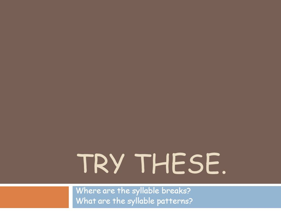 TRY THESE. Where are the syllable breaks? What are the syllable patterns?
