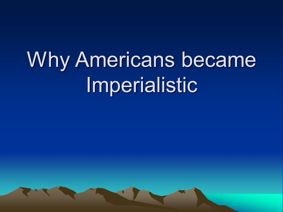 Why Americans became Imperialistic