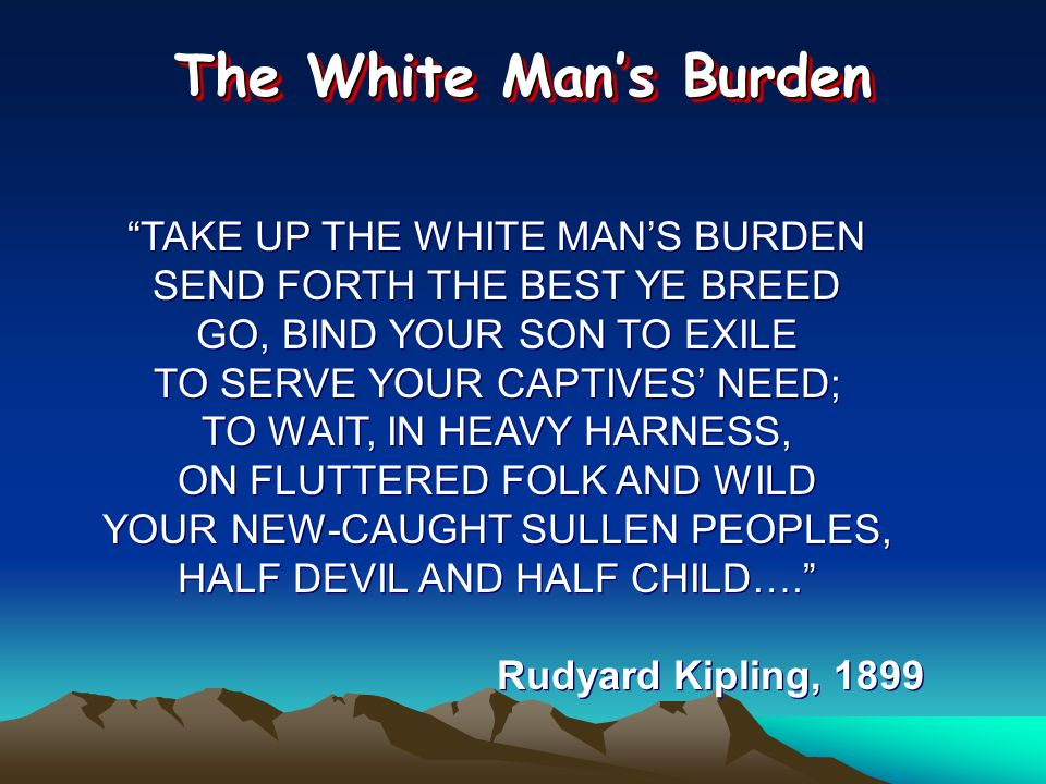 TAKE UP THE WHITE MANS BURDEN SEND FORTH THE BEST YE BREED GO, BIND YOUR SON TO EXILE TO SERVE YOUR CAPTIVES NEED; TO WAIT, IN HEAVY HARNESS, ON FLUTT