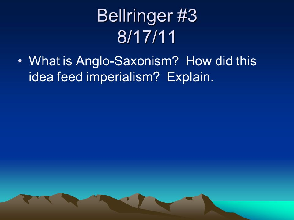 Bellringer #3 8/17/11 What is Anglo-Saxonism? How did this idea feed imperialism? Explain.