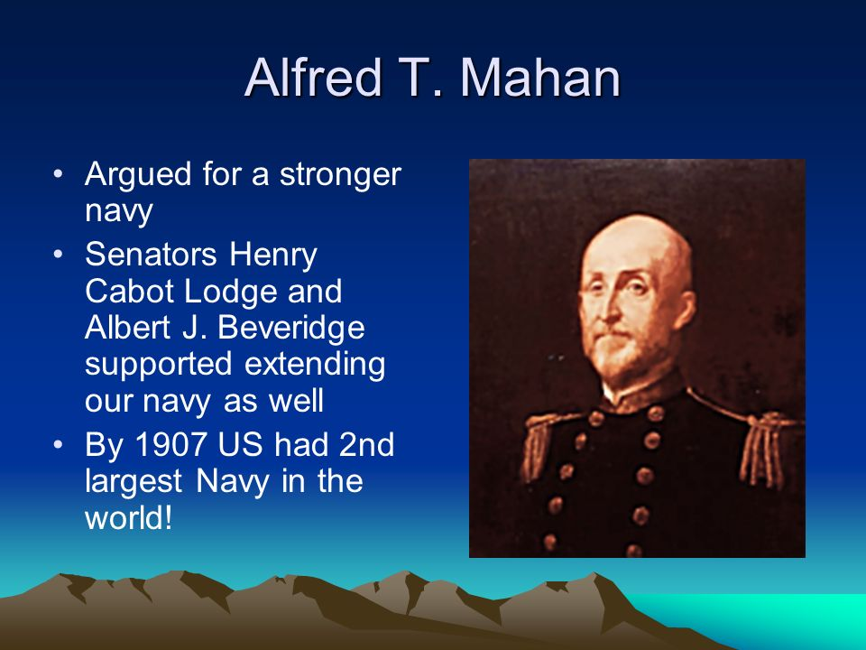 Alfred T.Mahan Argued for a stronger navy Senators Henry Cabot Lodge and Albert J.