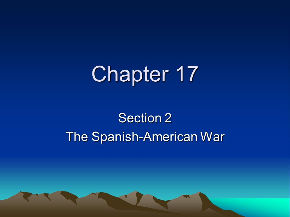 Chapter 17 Section 2 The Spanish-American War