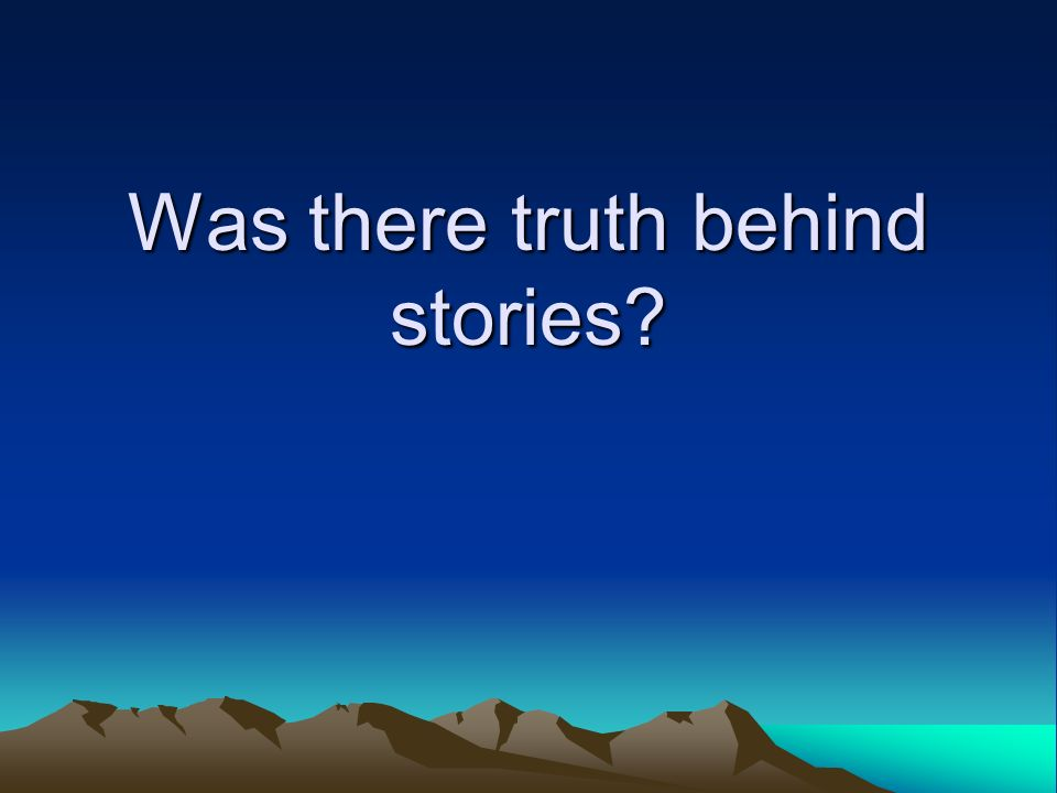 Was there truth behind stories?