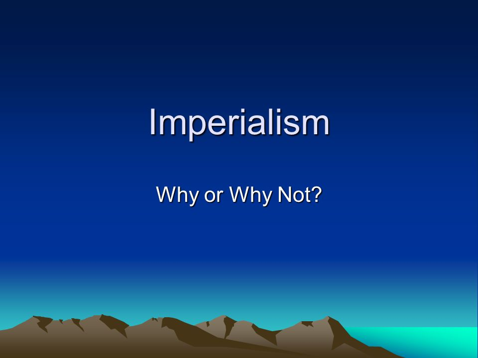 Imperialism Why or Why Not?