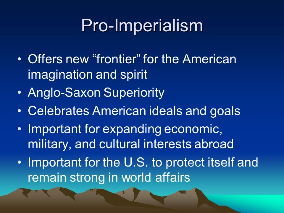 Pro-Imperialism Offers new frontier for the American imagination and spirit Anglo-Saxon Superiority Celebrates American ideals and goals Important for expanding economic, military, and cultural interests abroad Important for the U.S.