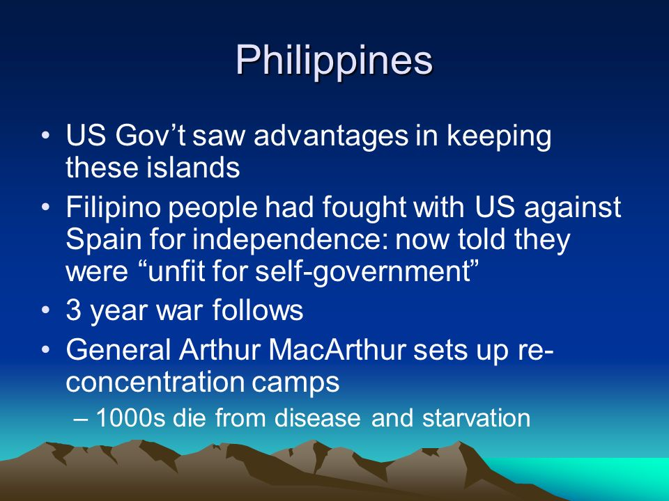 Philippines US Govt saw advantages in keeping these islands Filipino people had fought with US against Spain for independence: now told they were unfit for self-government 3 year war follows General Arthur MacArthur sets up re- concentration camps –1000s die from disease and starvation