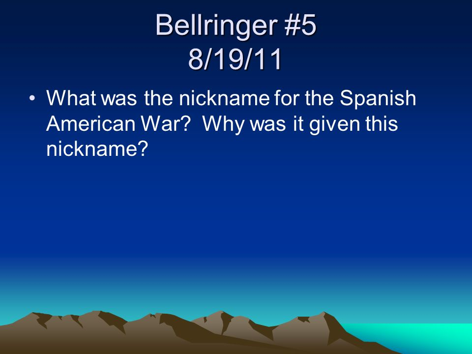 Bellringer #5 8/19/11 What was the nickname for the Spanish American War? Why was it given this nickname?