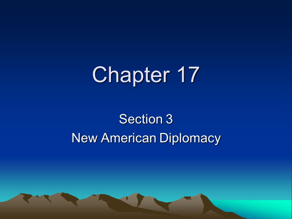 Chapter 17 Section 3 New American Diplomacy