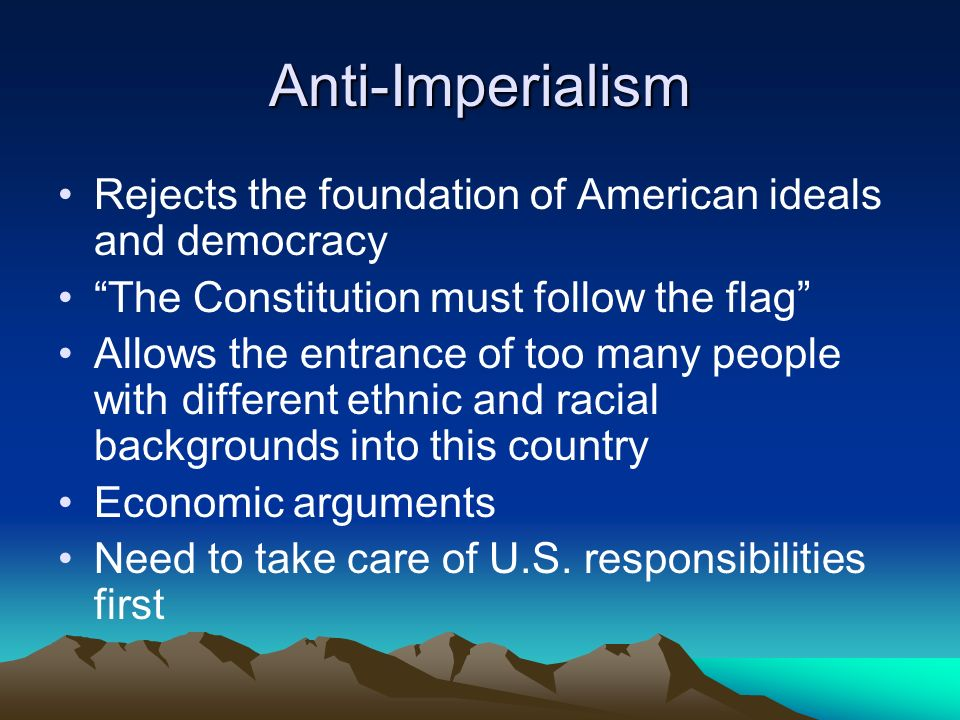 Anti-Imperialism Rejects the foundation of American ideals and democracy The Constitution must follow the flag Allows the entrance of too many people with different ethnic and racial backgrounds into this country Economic arguments Need to take care of U.S.