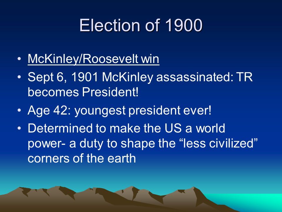 Election of 1900 McKinley/Roosevelt win Sept 6, 1901 McKinley assassinated: TR becomes President! Age 42: youngest president ever! Determined to make