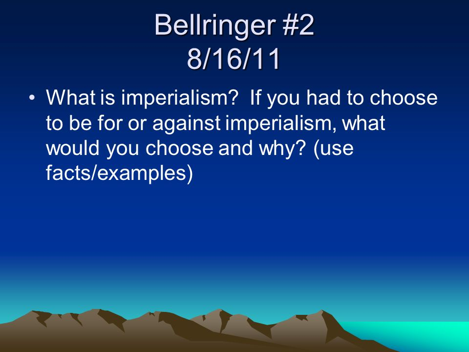 Bellringer #2 8/16/11 What is imperialism? If you had to choose to be for or against imperialism, what would you choose and why? (use facts/examples)
