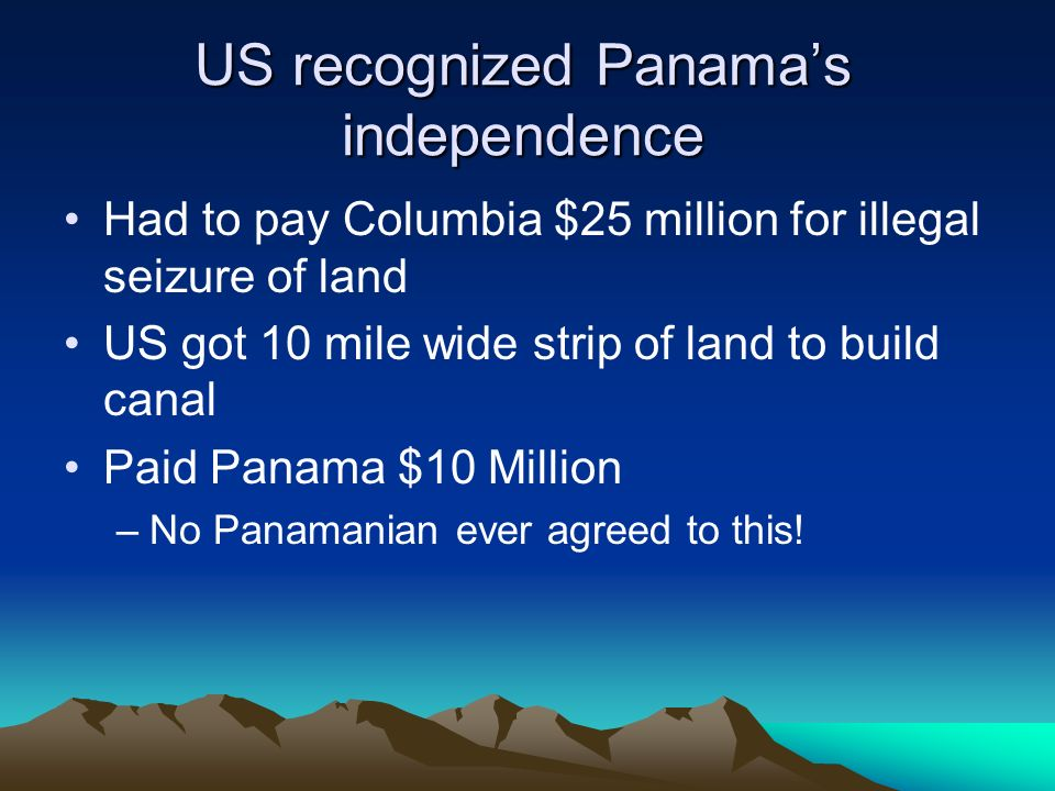 US recognized Panamas independence Had to pay Columbia $25 million for illegal seizure of land US got 10 mile wide strip of land to build canal Paid Panama $10 Million –No Panamanian ever agreed to this!