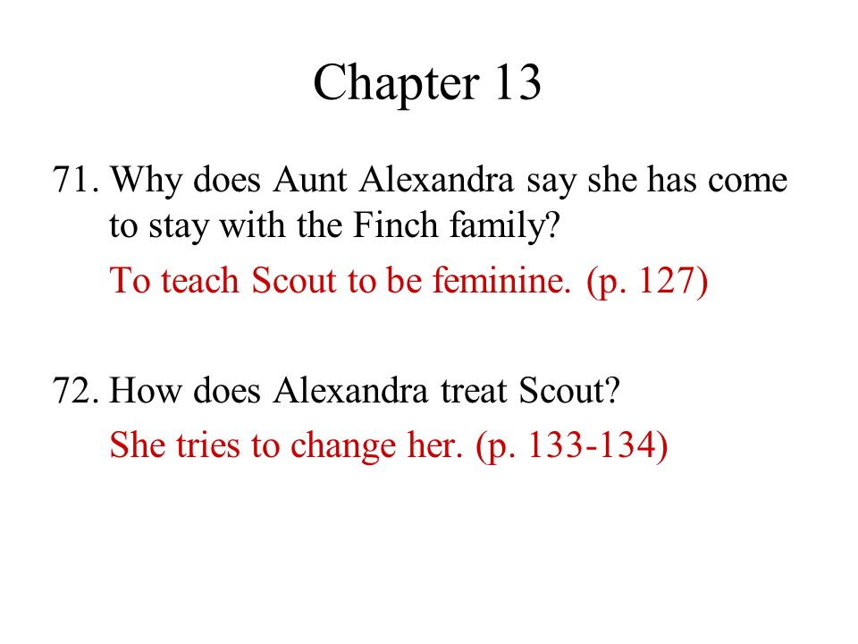 Chapter 13 71. Why does Aunt Alexandra say she has come to stay with the Finch family? To teach Scout to be feminine. (p. 127) 72. How does Alexandra