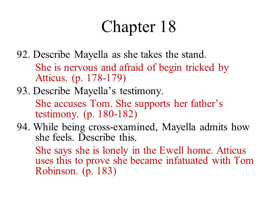 Chapter 18 92. Describe Mayella as she takes the stand. She is nervous and afraid of begin tricked by Atticus. (p. 178-179) 93. Describe Mayellas test