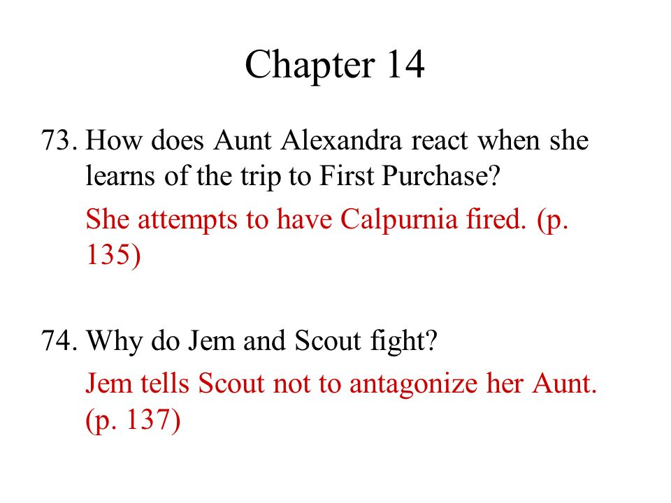 Chapter 14 73. How does Aunt Alexandra react when she learns of the trip to First Purchase? She attempts to have Calpurnia fired. (p. 135) 74. Why do