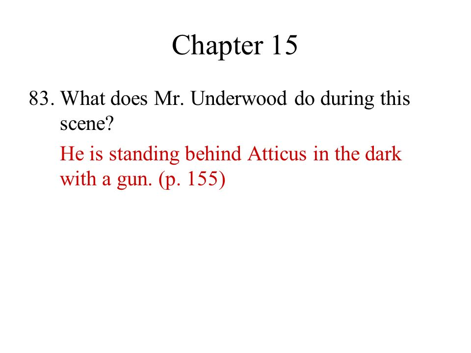 Chapter 15 83. What does Mr. Underwood do during this scene? He is standing behind Atticus in the dark with a gun. (p. 155)